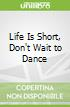 Life Is Short, Don't Wait to Dance