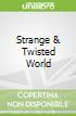 Strange & Twisted World