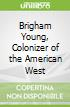 Brigham Young, Colonizer of the American West