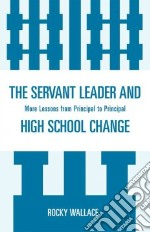 The Servant Leader and High School Change libro in lingua di Wallace Rocky