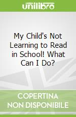 My Child's Not Learning to Read in School! What Can I Do? libro in lingua di Christine Hale M.Ed.