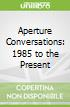 Aperture Conversations: 1985 to the Present