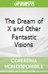 The Dream of X and Other Fantastic Visions