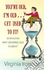 You're Old, I'm Old . . . Get Used to It! libro in lingua di Ironside Virginia