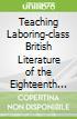 Teaching Laboring-class British Literature of the Eighteenth and Nineteenth Centuries