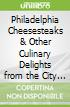 Philadelphia Cheesesteaks & Other Culinary Delights from the City of Brotherly Love