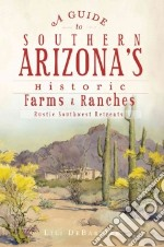 A Guide to Southern Arizona's Historic Farms & Ranches libro in lingua di Debarbieri Lili