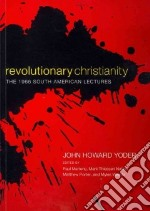 Revolutionary Christianity libro in lingua di Yoder John Howard, Martens Paul (EDT), Nation Mark Thiessen (EDT)