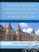 The Royal Financial Administration and the Prosecution of Crime in France, 1670-1789 libro in lingua di Hamscher Albert N.