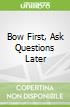 Bow First, Ask Questions Later