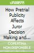 How Pretrial Publicity Affects Juror Decision Making and Memory