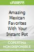 Amazing Mexican Favorites With Your Instant Pot
