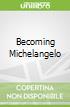 Becoming Michelangelo