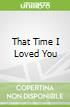 That Time I Loved You