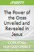 The Power of the Cross Unveiled and Revealed in Jesus