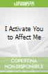 I Activate You to Affect Me