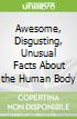 Awesome, Disgusting, Unusual Facts About the Human Body