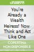 You're Already a Wealth Heiress! Now Think and Act Like One