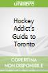 Hockey Addict's Guide to Toronto