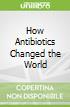 How Antibiotics Changed the World
