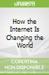 How the Internet Is Changing the World