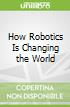 How Robotics Is Changing the World