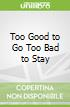 Too Good to Go Too Bad to Stay