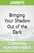 Bringing Your Shadow Out of the Dark