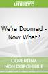 We're Doomed - Now What?