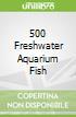 500 Freshwater Aquarium Fish
