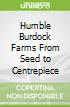 Humble Burdock Farms From Seed to Centrepiece