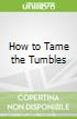 How to Tame the Tumbles