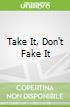 Take It, Don't Fake It