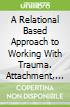 A Relational Based Approach to Working With Trauma. Attachment, and Dissociation