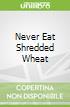 Never Eat Shredded Wheat