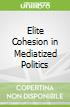 Elite Cohesion in Mediatized Politics