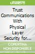 Trust Communications With Physical Layer Security for 5g and Beyond