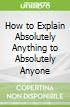 How to Explain Absolutely Anything to Absolutely Anyone