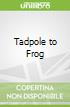 Tadpole to Frog