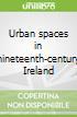 Urban spaces in nineteenth-century Ireland