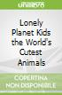 Lonely Planet Kids the World's Cutest Animals
