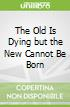 The Old Is Dying but the New Cannot Be Born