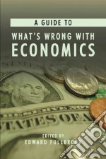 A Guide To What's Wrong With Economics libro in lingua di Fullbrook Edward (EDT)