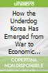 How the Underdog Korea Has Emerged from War to Economic Power