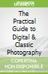 The Practical Guide to Digital & Classic Photography