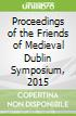 Proceedings of the Friends of Medieval Dublin Symposium, 2015