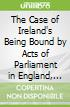 The Case of Ireland's Being Bound by Acts of Parliament in England, Stated, Dublin, 1698