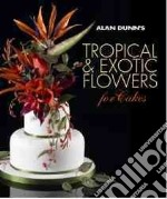 Alan Dunn's Tropical & Exotic Flowers for Cakes libro in lingua di Dunn Alan