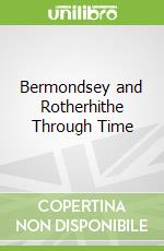 Bermondsey and Rotherhithe Through Time libro in lingua di John Beasley