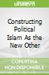 Constructing Political Islam As the New Other